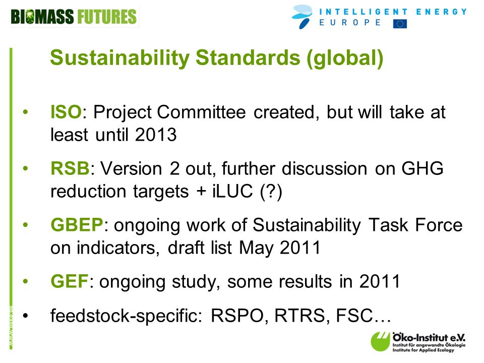 o.de Sustainability Standards (global) ISO: Project Committee created, but will take at least until 2013 RSB: Version 2 out, further discussion on GHG reduction targets + iLUC ( ) GBEP: ongoing work of Sustainability Task Force on indicators, draft list May 2011 GEF: ongoing study, some results in 2011 feedstock-specific: RSPO, RTRS, FSC…