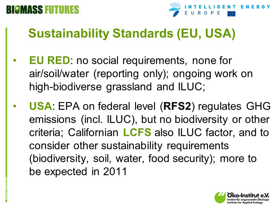 o.de Sustainability Standards (EU, USA) EU RED: no social requirements, none for air/soil/water (reporting only); ongoing work on high-biodiverse grassland and ILUC; USA: EPA on federal level (RFS2) regulates GHG emissions (incl.