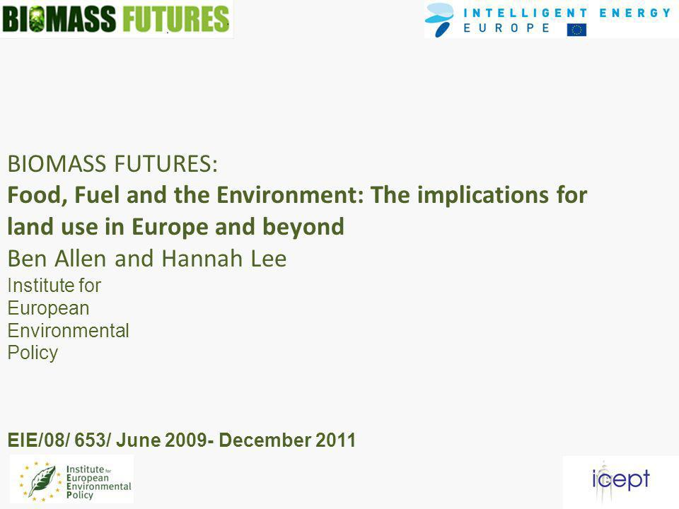 BIOMASS FUTURES: Food, Fuel and the Environment: The implications for land use in Europe and beyond Ben Allen and Hannah Lee Institute for European Environmental Policy EIE/08/ 653/ June December 2011