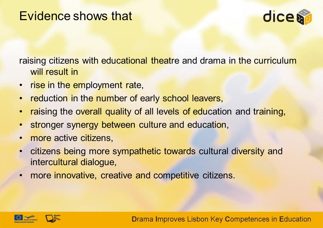 Evidence shows that raising citizens with educational theatre and drama in the curriculum will result in rise in the employment rate, reduction in the number of early school leavers, raising the overall quality of all levels of education and training, stronger synergy between culture and education, more active citizens, citizens being more sympathetic towards cultural diversity and intercultural dialogue, more innovative, creative and competitive citizens.