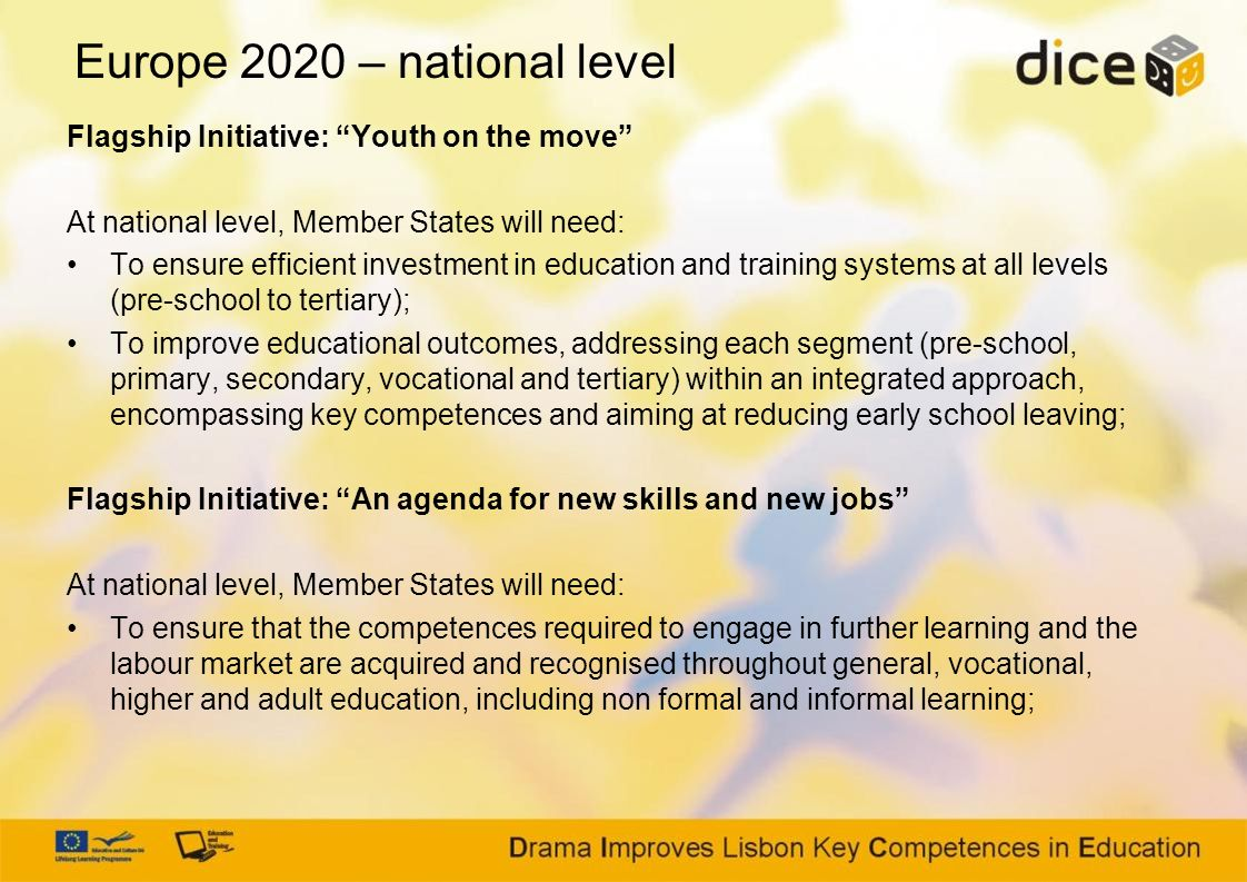 Europe 2020 – national level Flagship Initiative: Youth on the move At national level, Member States will need: To ensure efficient investment in education and training systems at all levels (pre-school to tertiary); To improve educational outcomes, addressing each segment (pre-school, primary, secondary, vocational and tertiary) within an integrated approach, encompassing key competences and aiming at reducing early school leaving; Flagship Initiative: An agenda for new skills and new jobs At national level, Member States will need: To ensure that the competences required to engage in further learning and the labour market are acquired and recognised throughout general, vocational, higher and adult education, including non formal and informal learning;