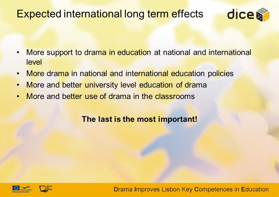 Expected international long term effects More support to drama in education at national and international level More drama in national and international education policies More and better university level education of drama More and better use of drama in the classrooms The last is the most important!