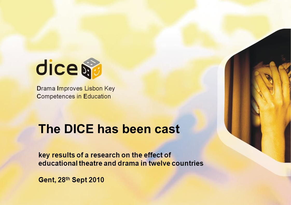 The DICE has been cast key results of a research on the effect of educational theatre and drama in twelve countries Gent, 28 th Sept 2010