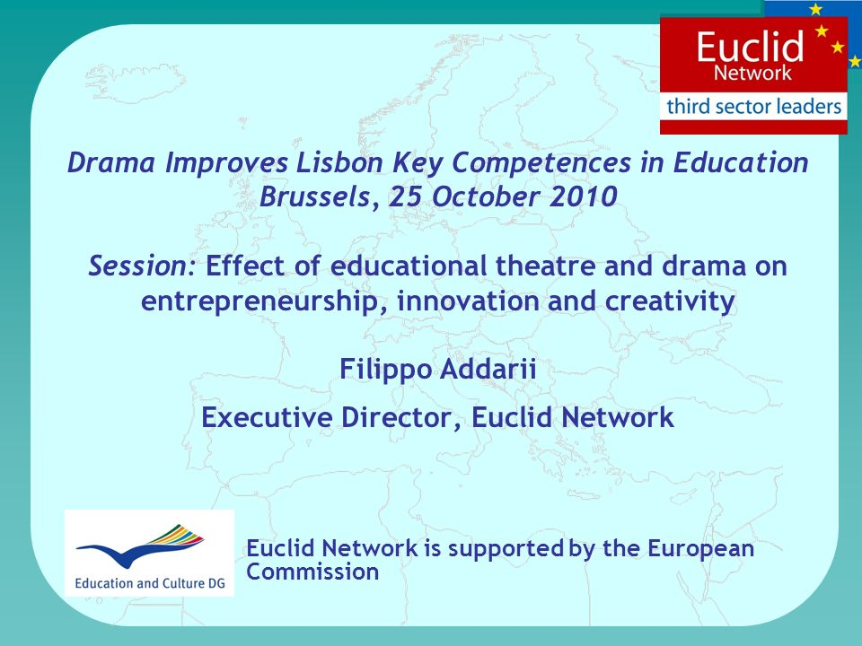 Drama Improves Lisbon Key Competences in Education Brussels, 25 October 2010 Session: Effect of educational theatre and drama on entrepreneurship, innovation and creativity Filippo Addarii Executive Director, Euclid Network Euclid Network is supported by the European Commission