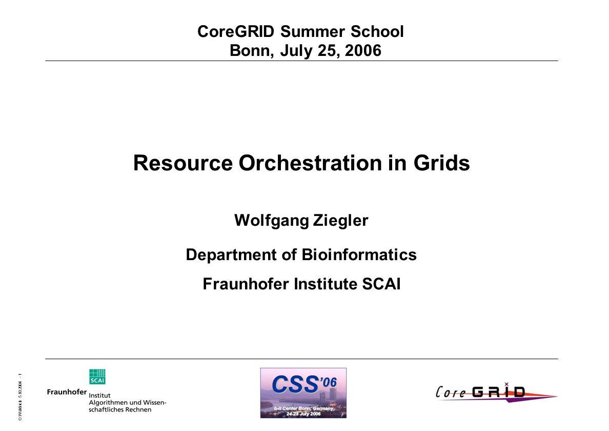 O.Wäldrich 5.10.2004 - 1 CoreGRID Summer School Bonn, July 25, 2006 Resource Orchestration in Grids Wolfgang Ziegler Department of Bioinformatics Fraunhofer Institute SCAI