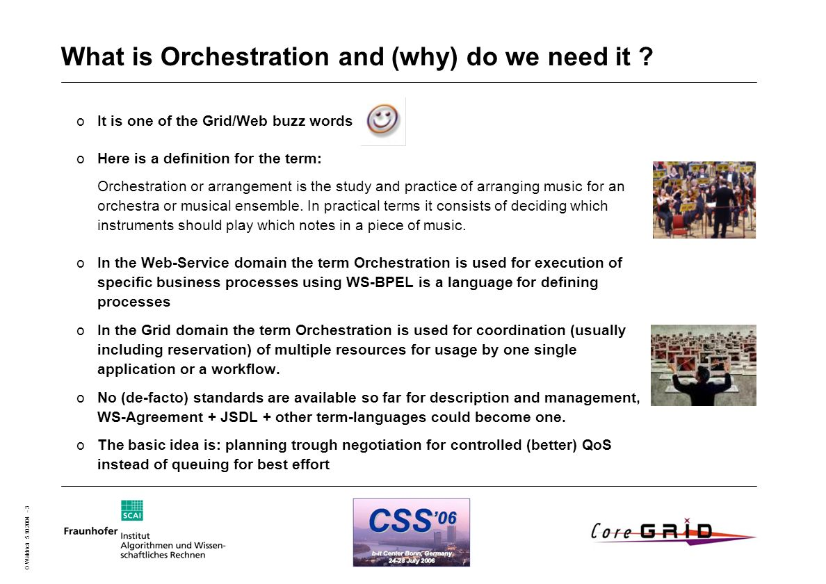 O.Wäldrich 5.10.2004 - 3 What is Orchestration and (why) do we need it ? oIt is one of the Grid/Web buzz words oHere is a definition for the term: Orc