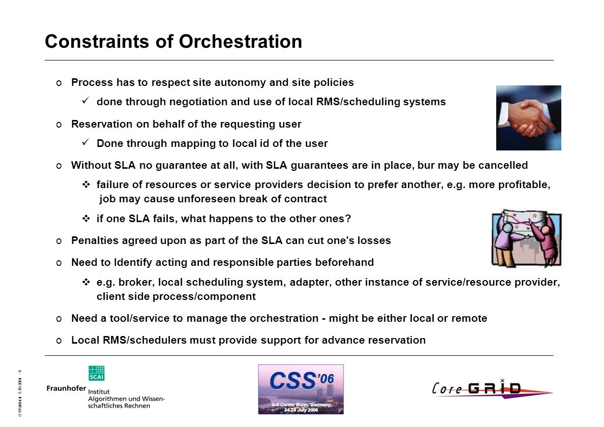 O.Wäldrich 5.10.2004 - 6 Constraints of Orchestration oProcess has to respect site autonomy and site policies done through negotiation and use of loca