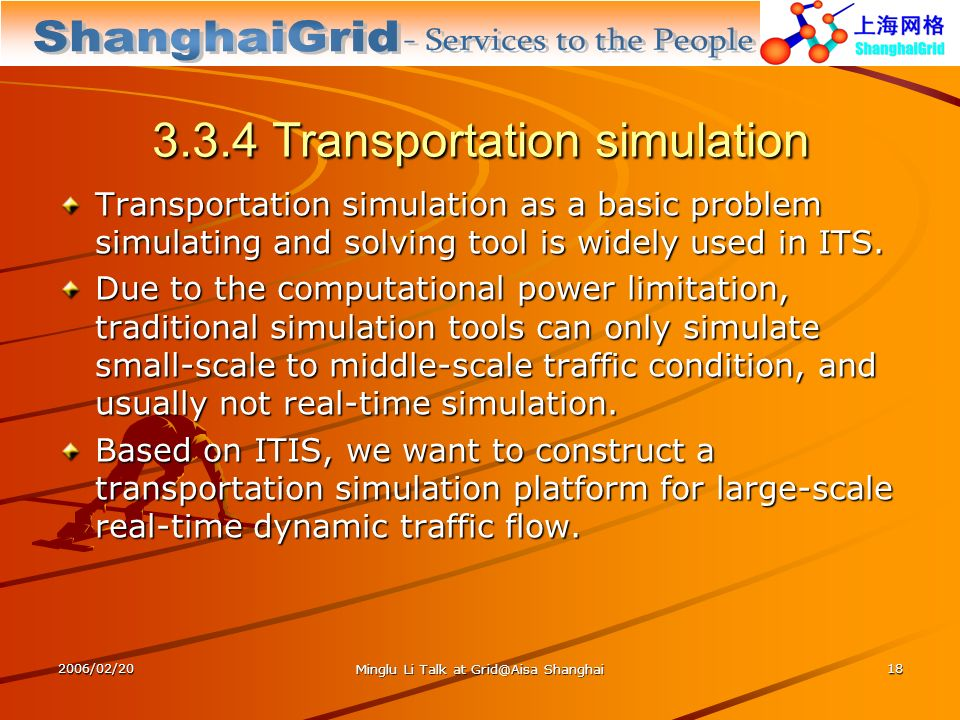 2006/02/20 Minglu Li Talk at Grid@Aisa Shanghai 18 3.3.4 Transportation simulation Transportation simulation as a basic problem simulating and solving tool is widely used in ITS.