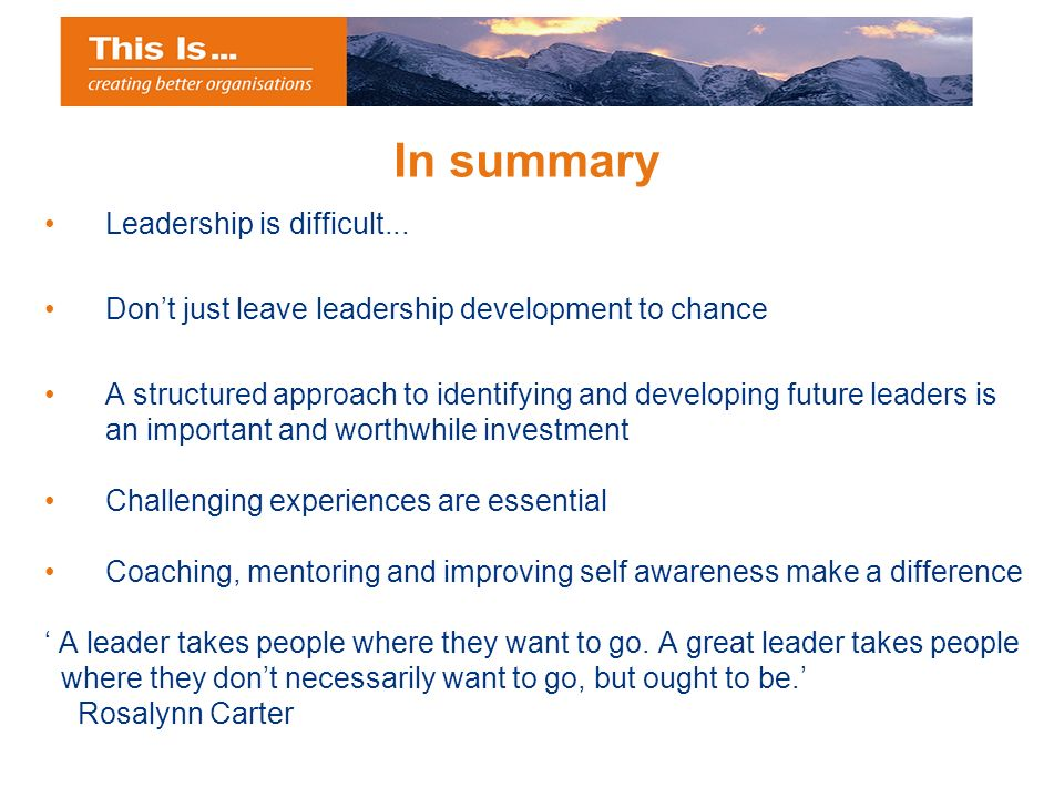 In summary Leadership is difficult... Dont just leave leadership development to chance A structured approach to identifying and developing future lead