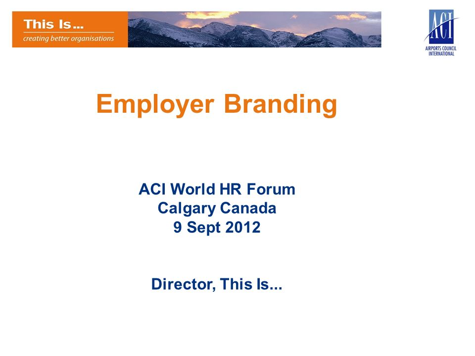 Employer Branding ACI World HR Forum Calgary Canada 9 Sept 2012 Director, This Is...