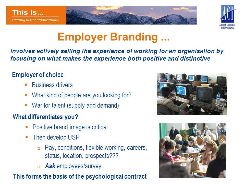 Employer Branding... Employer of choice Business drivers What kind of people are you looking for? War for talent (supply and demand) involves actively
