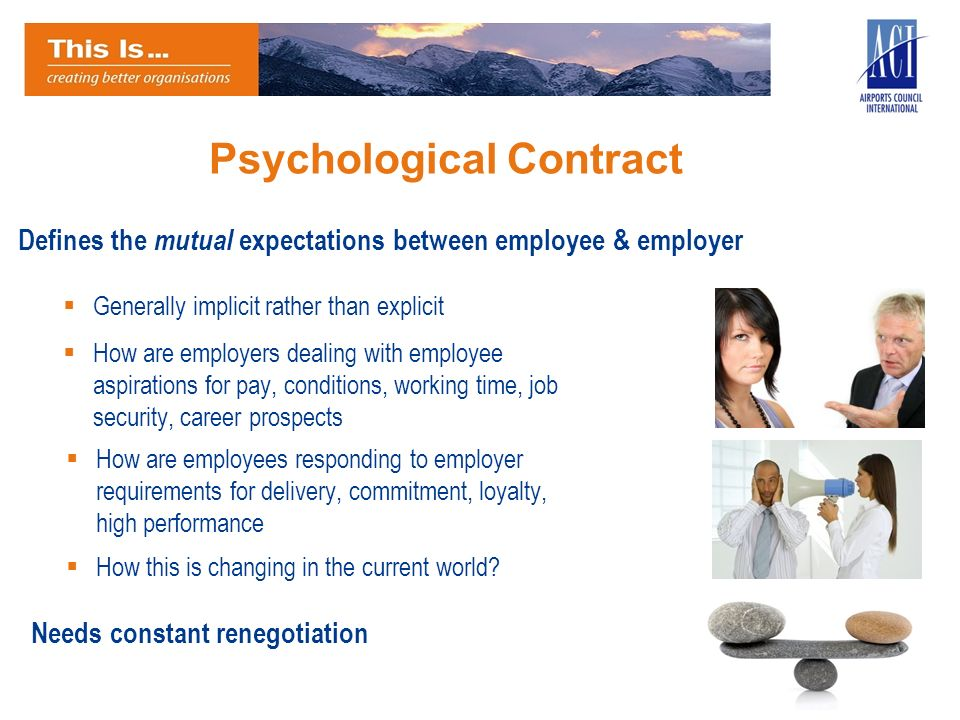 Psychological Contract Defines the mutual expectations between employee & employer Needs constant renegotiation How are employers dealing with employe