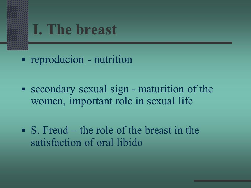 I. The breast reproducion - nutrition secondary sexual sign - maturition of the women, important role in sexual life S. Freud – the role of the breast