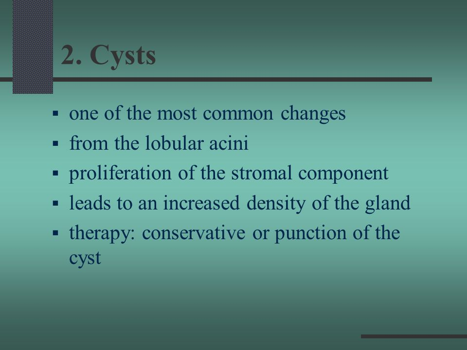 2. Cysts one of the most common changes from the lobular acini proliferation of the stromal component leads to an increased density of the gland thera