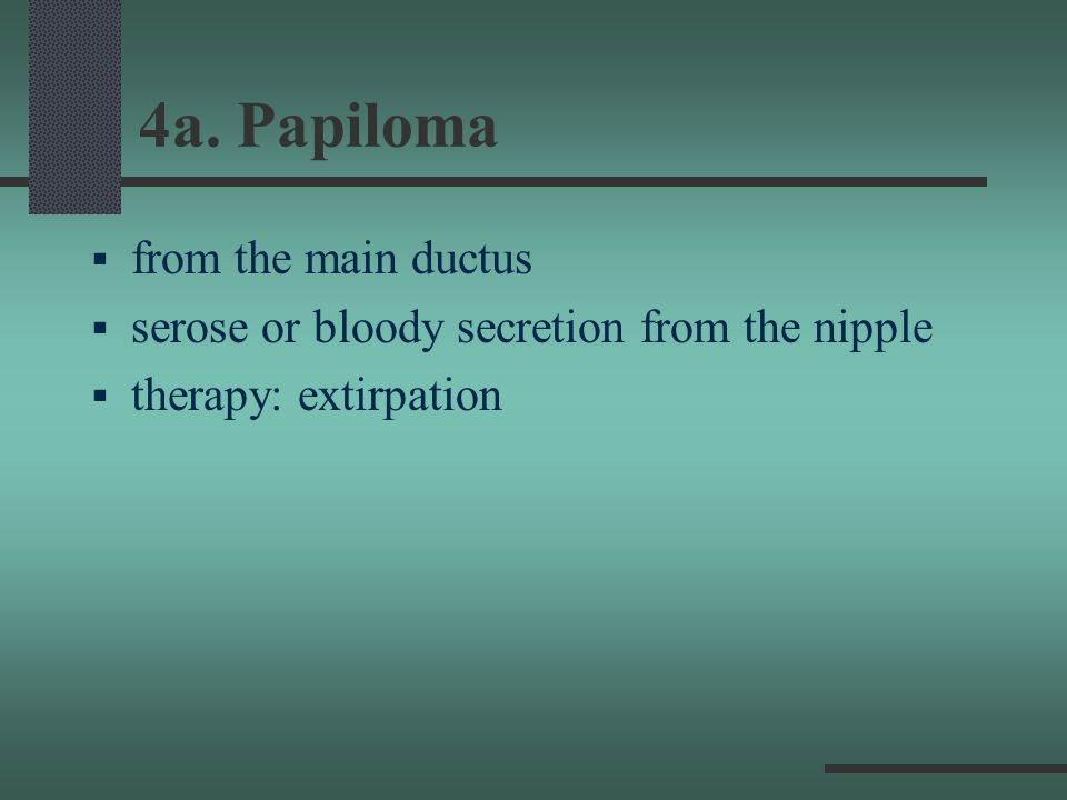 4a. Papiloma from the main ductus serose or bloody secretion from the nipple therapy: extirpation