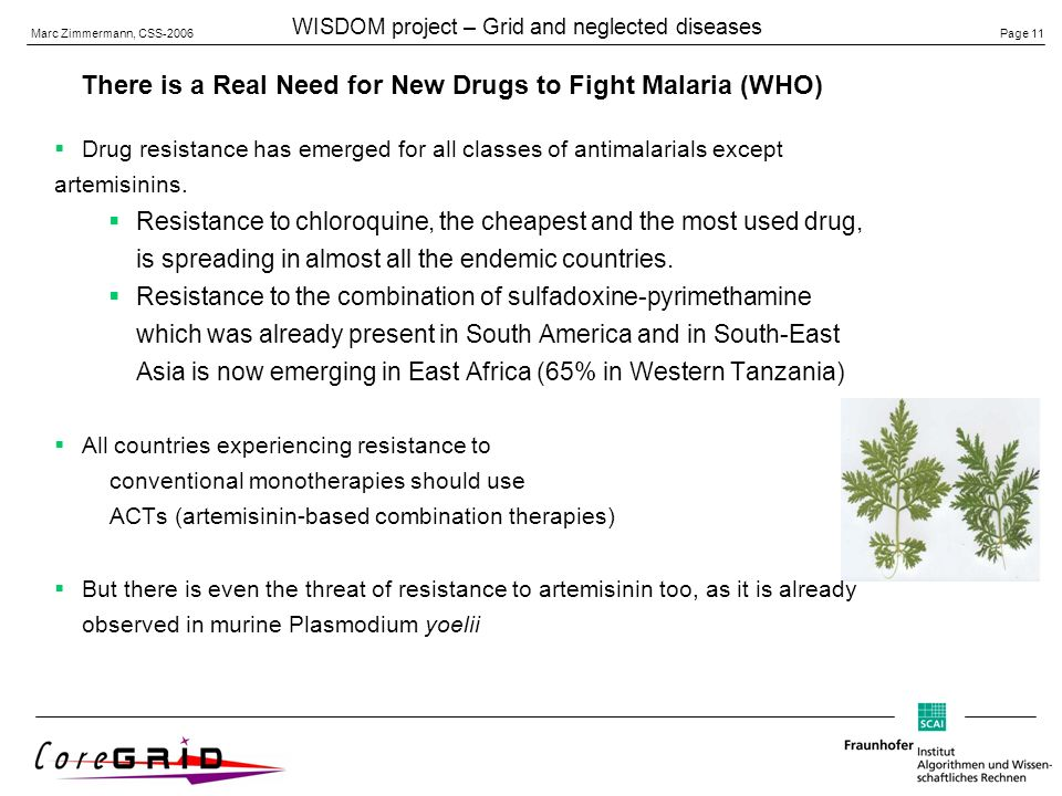 Page 11 Marc Zimmermann, CSS-2006 WISDOM project – Grid and neglected diseases There is a Real Need for New Drugs to Fight Malaria (WHO) Drug resistance has emerged for all classes of antimalarials except artemisinins.