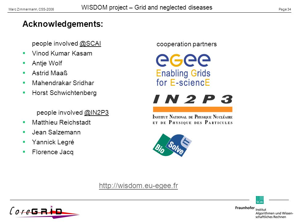 Page 34 Marc Zimmermann, CSS-2006 WISDOM project – Grid and neglected diseases Acknowledgements: people involved @SCAI Vinod Kumar Kasam Antje Wolf Astrid Maaß Mahendrakar Sridhar Horst Schwichtenberg people involved @IN2P3 Matthieu Reichstadt Jean Salzemann Yannick Legré Florence Jacq cooperation partners http://wisdom.eu-egee.fr