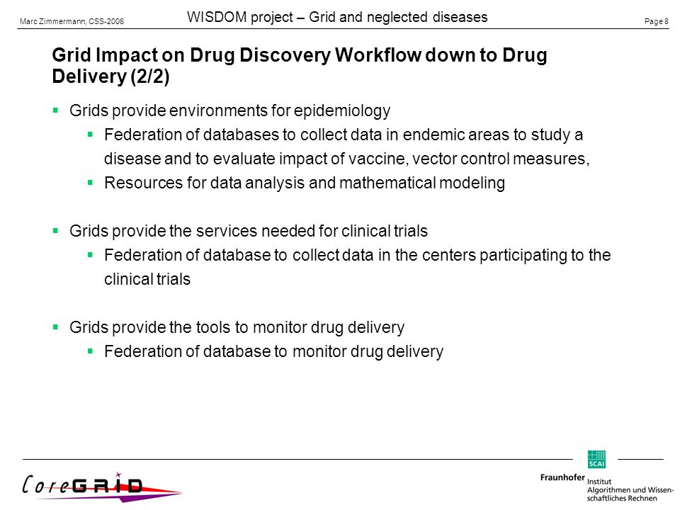 Page 8 Marc Zimmermann, CSS-2006 WISDOM project – Grid and neglected diseases Grid Impact on Drug Discovery Workflow down to Drug Delivery (2/2) Grids provide environments for epidemiology Federation of databases to collect data in endemic areas to study a disease and to evaluate impact of vaccine, vector control measures, Resources for data analysis and mathematical modeling Grids provide the services needed for clinical trials Federation of database to collect data in the centers participating to the clinical trials Grids provide the tools to monitor drug delivery Federation of database to monitor drug delivery