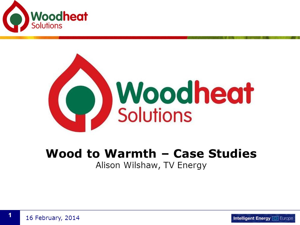 Wood to Warmth – Case Studies Alison Wilshaw, TV Energy 16 February,