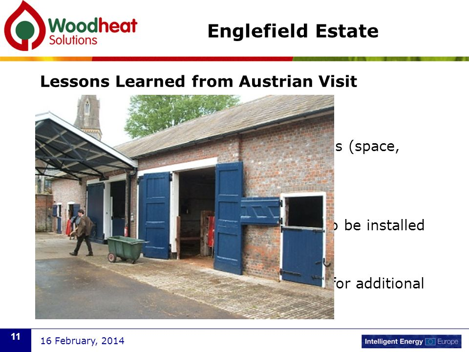 Lessons Learned from Austrian Visit Select central boiler location carefully Consider suitability of existing buildings (space, layout) Option of purpose-built plant room Allow space for additional central plant to be installed when local boilers require replacement District heat mains should also be sized for additional future heat supply 16 February, 2014 11 Englefield Estate