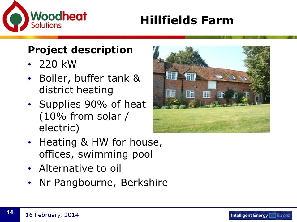 Hillfields Farm Project description 220 kW Boiler, buffer tank & district heating Supplies 90% of heat (10% from solar / electric) Heating & HW for house, offices, swimming pool Alternative to oil Nr Pangbourne, Berkshire 16 February, 2014 14