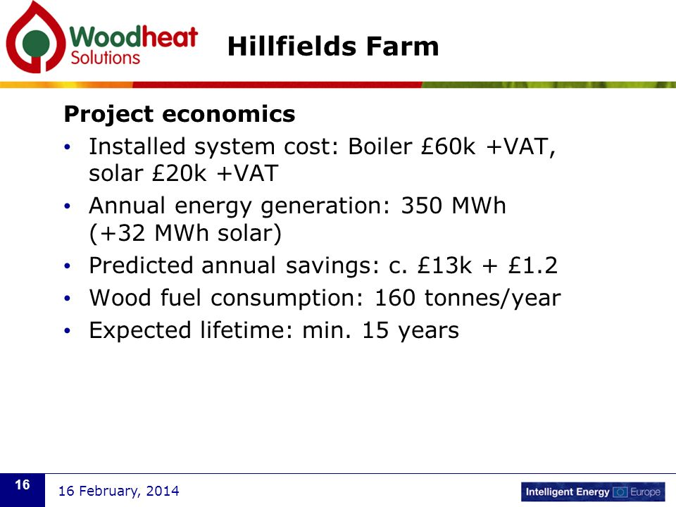 Project economics Installed system cost: Boiler £60k +VAT, solar £20k +VAT Annual energy generation: 350 MWh (+32 MWh solar) Predicted annual savings: c.