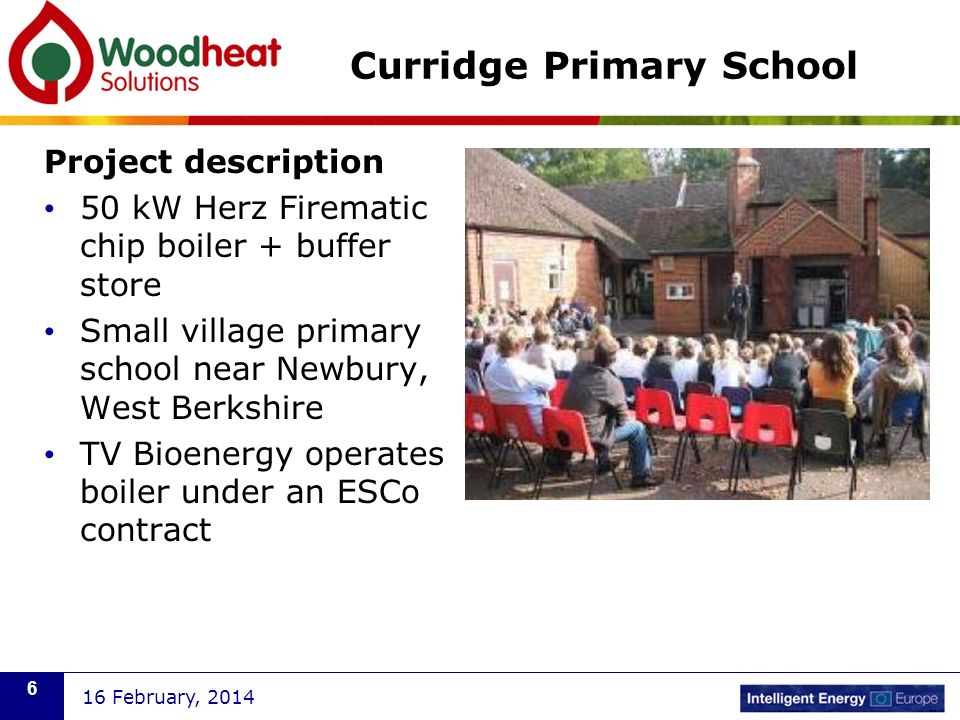 Curridge Primary School Project description 50 kW Herz Firematic chip boiler + buffer store Small village primary school near Newbury, West Berkshire TV Bioenergy operates boiler under an ESCo contract 16 February,