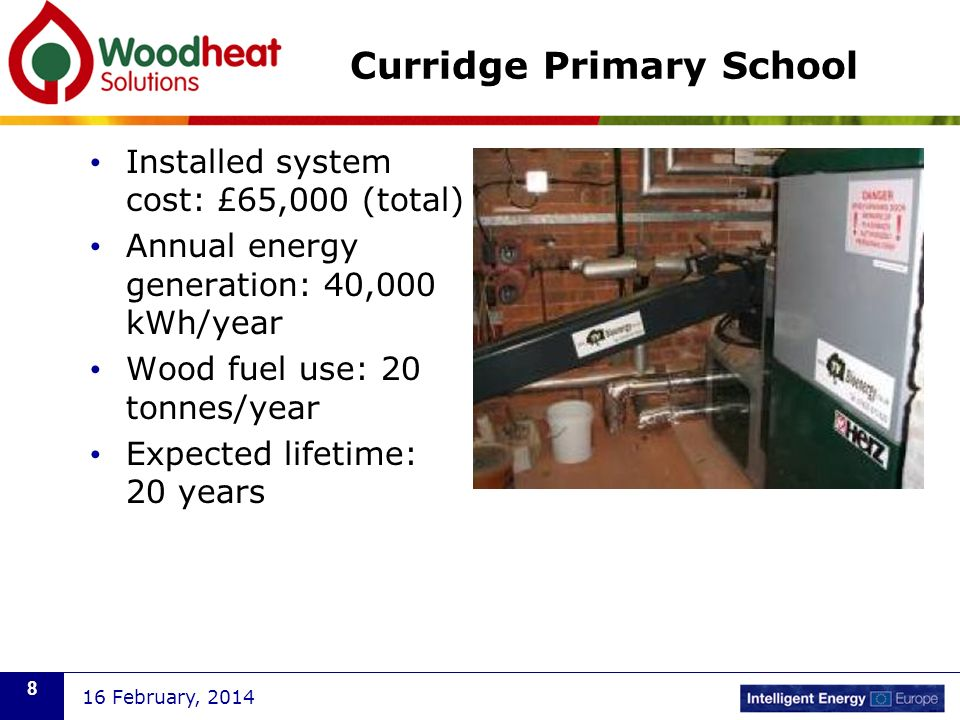 Installed system cost: £65,000 (total) Annual energy generation: 40,000 kWh/year Wood fuel use: 20 tonnes/year Expected lifetime: 20 years 16 February, 2014 8
