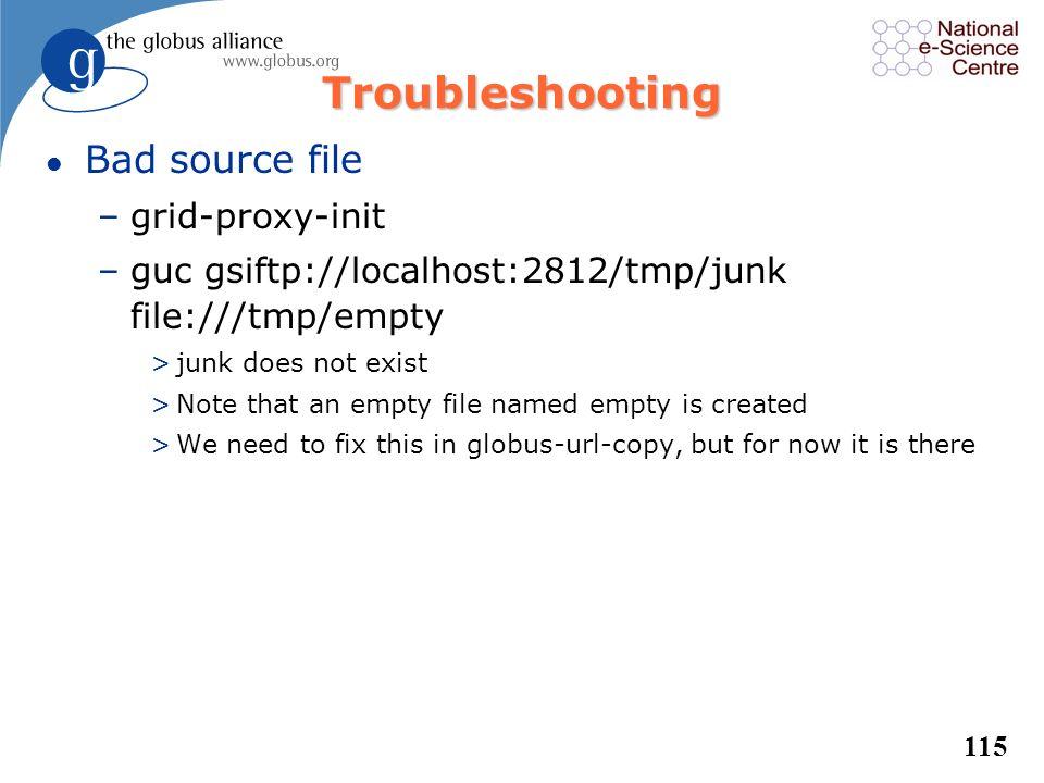 114 Troubleshooting l no proxy –grid-proxy-destroy –guc gsiftp://localhost/dev/zero file:///dev/null –add –dbg –grid-proxy-init –guc gsiftp://localhos