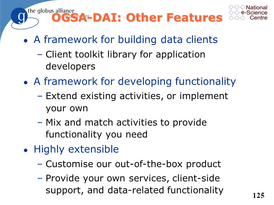 124 OGSA-DAI: A Framework for Building Applications l Supports data access, insert and update –Relational: MySQL, Oracle, DB2, SQL Server, Postgres –X