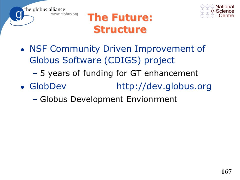 166 The Globus Commitment to Open Source l Globus was first established as an open source project in 1996 l The Globus Toolkit is open source to: –all
