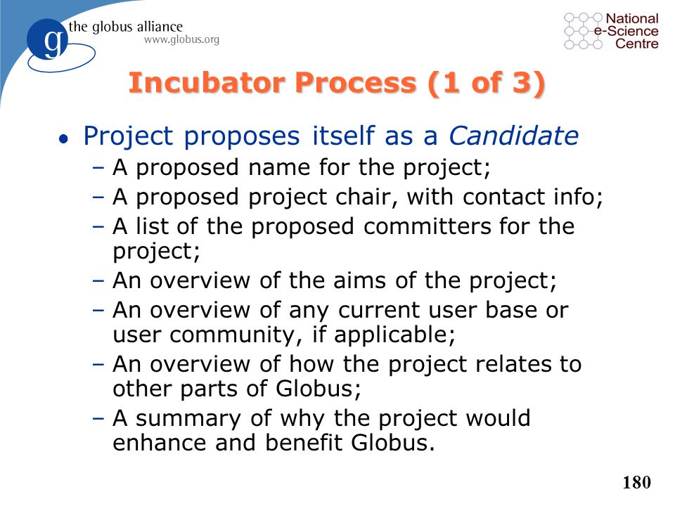 179 Incubator Process in dev.globus l Entry point for new Globus projects l Incubator Management Project (IMP) –Oversees incubator process form first