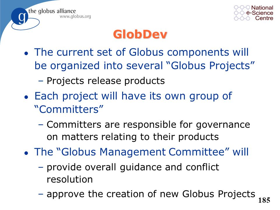 184 You Can Begin Participating in Globus Development Today! l Monitor and comment on Globus development discussions; recent threads include: –GT Back