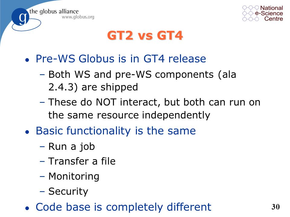 29 GT2 Evolution To GT4 l ALL of GT2 functionality is in GT4 l What happened to the GT2 key protocols? –Security: Adapted X.509 proxy certs to integra