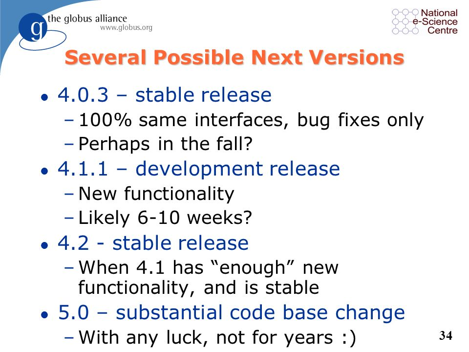 33 Versioning and Support l Versioning –Evens are production (4.0.x, 4.2.x), –Odds are development (4.1.x) l We support this version and the one previ