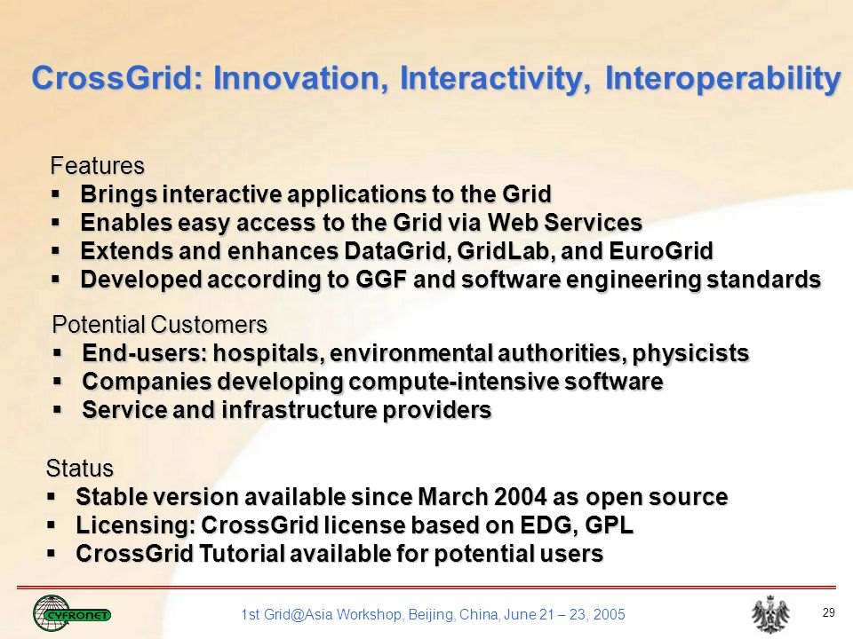 1st Grid@Asia Workshop, Beijing, China, June 21 – 23, 2005 29 CrossGrid: Innovation, Interactivity, Interoperability Features Brings interactive applications to the Grid Brings interactive applications to the Grid Enables easy access to the Grid via Web Services Enables easy access to the Grid via Web Services Extends and enhances DataGrid, GridLab, and EuroGrid Extends and enhances DataGrid, GridLab, and EuroGrid Developed according to GGF and software engineering standards Developed according to GGF and software engineering standards Potential Customers End-users: hospitals, environmental authorities, physicists End-users: hospitals, environmental authorities, physicists Companies developing compute-intensive software Companies developing compute-intensive software Service and infrastructure providers Service and infrastructure providers Status Stable version available since March 2004 as open source Stable version available since March 2004 as open source Licensing: CrossGrid license based on EDG, GPL Licensing: CrossGrid license based on EDG, GPL CrossGrid Tutorial available for potential users CrossGrid Tutorial available for potential users