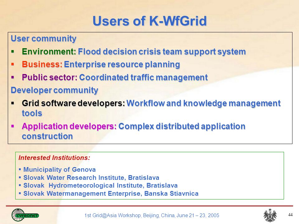 1st Grid@Asia Workshop, Beijing, China, June 21 – 23, 2005 44 Users of K-WfGrid User community Environment: Flood decision crisis team support system Environment: Flood decision crisis team support system Business: Enterprise resource planning Business: Enterprise resource planning Public sector: Coordinated traffic management Public sector: Coordinated traffic management Developer community Grid software developers: Workflow and knowledge management tools Grid software developers: Workflow and knowledge management tools Application developers: Complex distributed application construction Application developers: Complex distributed application construction Interested Institutions: Municipality of Genova Slovak Water Research Institute, Bratislava Slovak Hydrometeorological Institute, Bratislava Slovak Watermanagement Enterprise, Banska Stiavnica