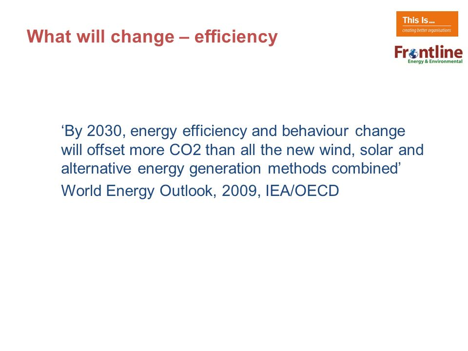 What will change – efficiency By 2030, energy efficiency and behaviour change will offset more CO2 than all the new wind, solar and alternative energy generation methods combined World Energy Outlook, 2009, IEA/OECD