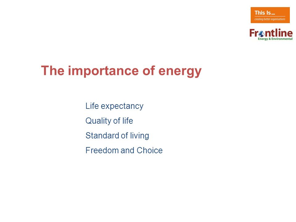 The importance of energy Life expectancy Quality of life Standard of living Freedom and Choice