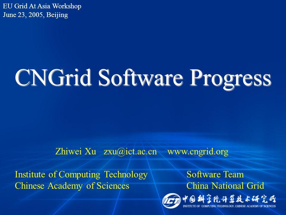CNGrid Software Progress Zhiwei Xu zxu@ict.ac.cn www.cngrid.org Institute of Computing TechnologySoftware Team Chinese Academy of SciencesChina National Grid EU Grid At Asia Workshop June 23, 2005, Beijing