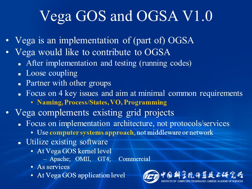 Vega GOS and OGSA V1.0 Vega is an implementation of (part of) OGSA Vega would like to contribute to OGSA After implementation and testing (running codes) Loose coupling Partner with other groups Focus on 4 key issues and aim at minimal common requirements Naming, Process/States, VO, Programming Vega complements existing grid projects Focus on implementation architecture, not protocols/services Use computer systems approach, not middleware or network Utilize existing software At Vega GOS kernel level –Apache; OMII, GT4; Commercial As services At Vega GOS application level