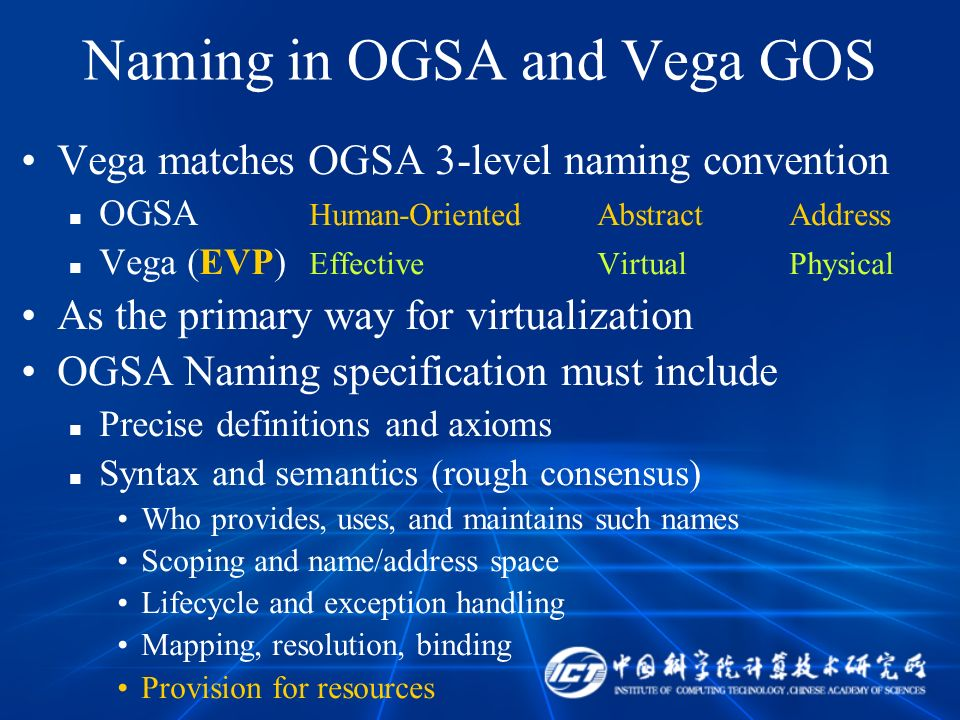 Naming in OGSA and Vega GOS Vega matches OGSA 3-level naming convention OGSA Human-OrientedAbstractAddress Vega (EVP) EffectiveVirtualPhysical As the primary way for virtualization OGSA Naming specification must include Precise definitions and axioms Syntax and semantics (rough consensus) Who provides, uses, and maintains such names Scoping and name/address space Lifecycle and exception handling Mapping, resolution, binding Provision for resources