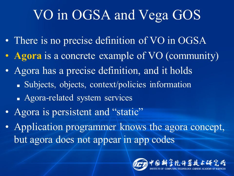 VO in OGSA and Vega GOS There is no precise definition of VO in OGSA Agora is a concrete example of VO (community) Agora has a precise definition, and it holds Subjects, objects, context/policies information Agora-related system services Agora is persistent and static Application programmer knows the agora concept, but agora does not appear in app codes
