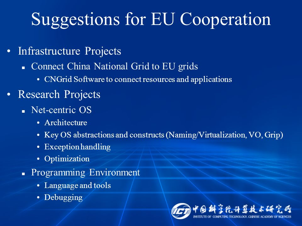 Suggestions for EU Cooperation Infrastructure Projects Connect China National Grid to EU grids CNGrid Software to connect resources and applications Research Projects Net-centric OS Architecture Key OS abstractions and constructs (Naming/Virtualization, VO, Grip) Exception handling Optimization Programming Environment Language and tools Debugging