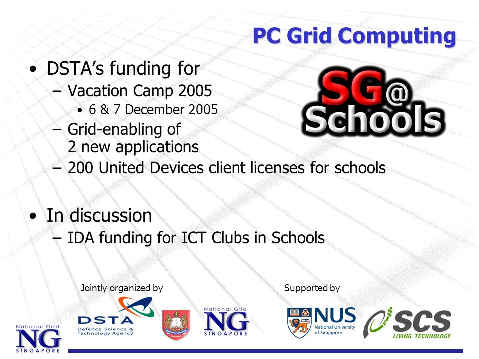 DSTAs funding for –Vacation Camp 2005 6 & 7 December 2005 –Grid-enabling of 2 new applications –200 United Devices client licenses for schools In disc