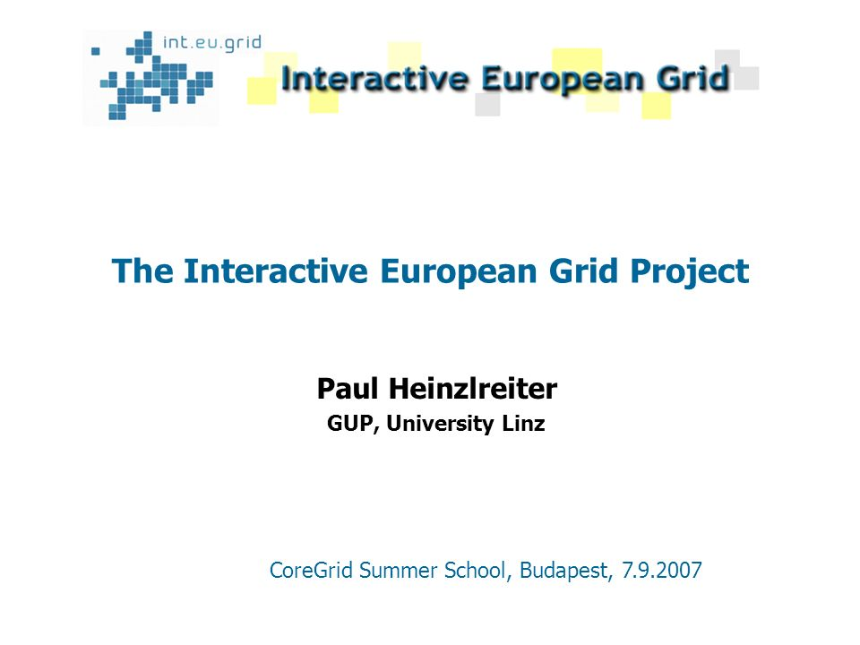The Interactive European Grid Project Paul Heinzlreiter GUP, University Linz CoreGrid Summer School, Budapest, 7.9.2007