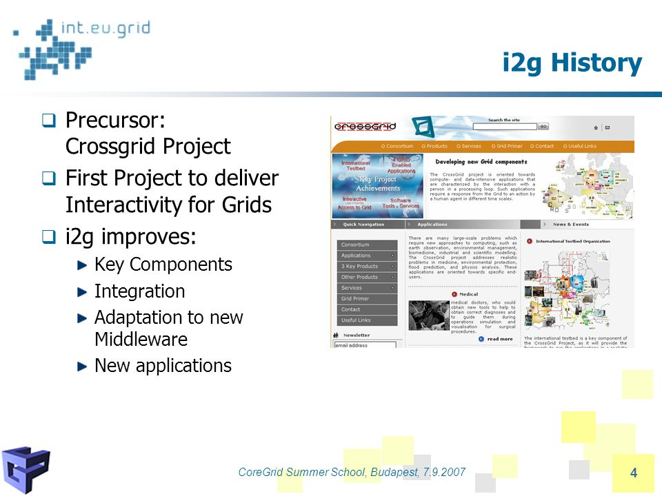 CoreGrid Summer School, Budapest, 7.9.2007 4 i2g History Precursor: Crossgrid Project First Project to deliver Interactivity for Grids i2g improves: Key Components Integration Adaptation to new Middleware New applications