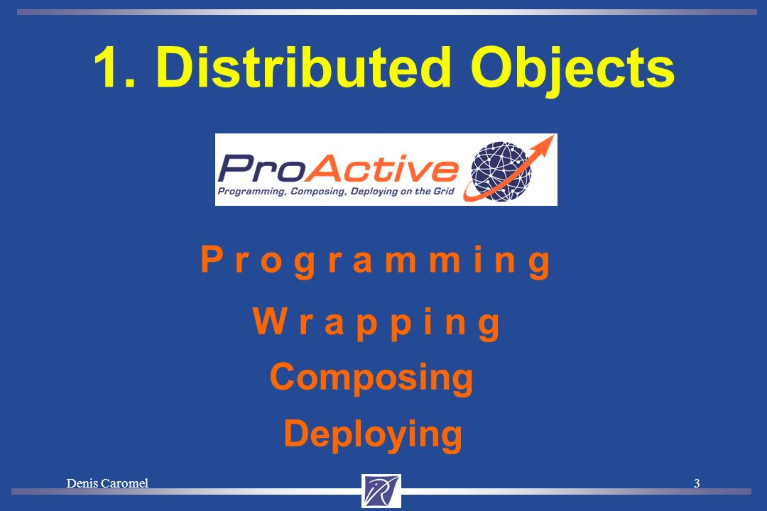 Denis Caromel3 1. Distributed Objects P r o g r a m m i n g Composing Deploying W r a p p i n g