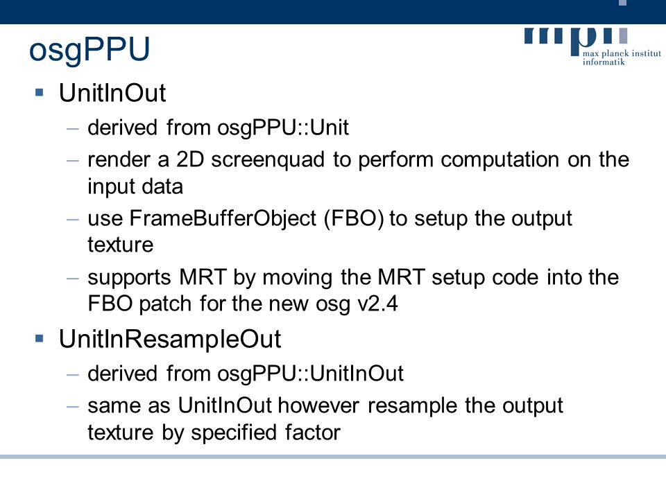 osgPPU UnitInOut –derived from osgPPU::Unit –render a 2D screenquad to perform computation on the input data –use FrameBufferObject (FBO) to setup the