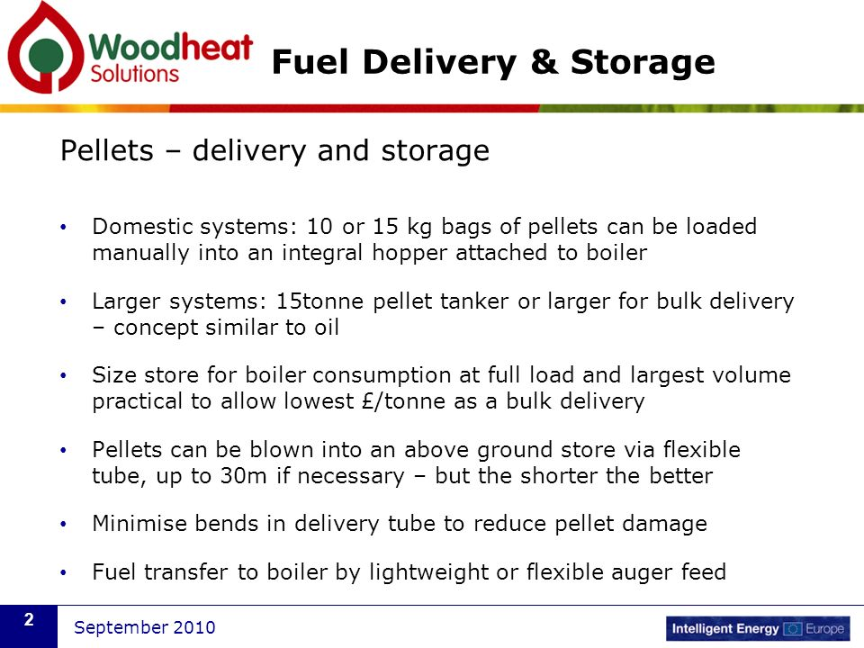 September 2010 2 Fuel Delivery & Storage Pellets – delivery and storage Domestic systems: 10 or 15 kg bags of pellets can be loaded manually into an integral hopper attached to boiler Larger systems: 15tonne pellet tanker or larger for bulk delivery – concept similar to oil Size store for boiler consumption at full load and largest volume practical to allow lowest £/tonne as a bulk delivery Pellets can be blown into an above ground store via flexible tube, up to 30m if necessary – but the shorter the better Minimise bends in delivery tube to reduce pellet damage Fuel transfer to boiler by lightweight or flexible auger feed